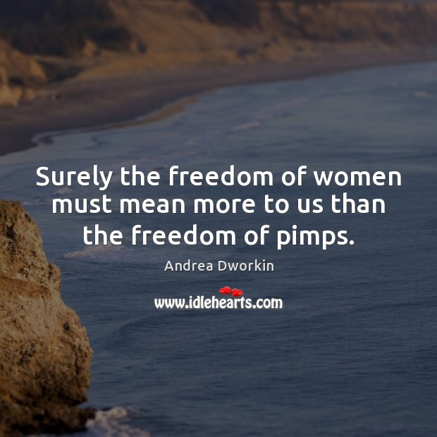 Surely the freedom of women must mean more to us than the freedom of pimps. Andrea Dworkin Picture Quote