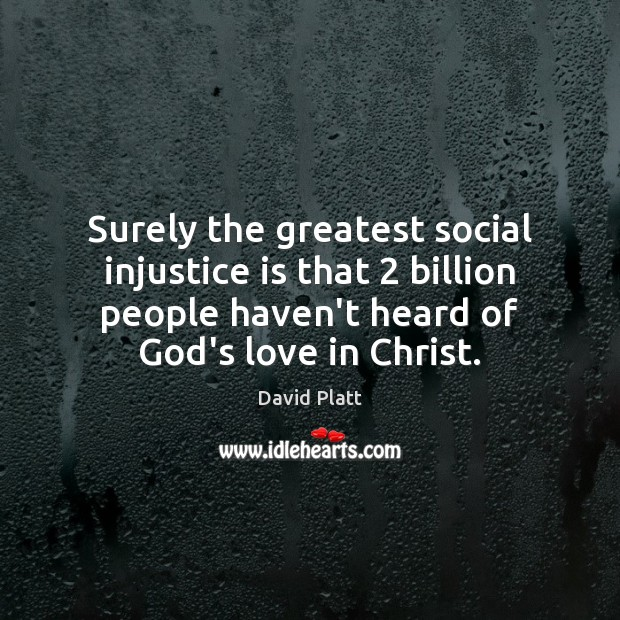 Surely the greatest social injustice is that 2 billion people haven't heard of David Platt Picture Quote