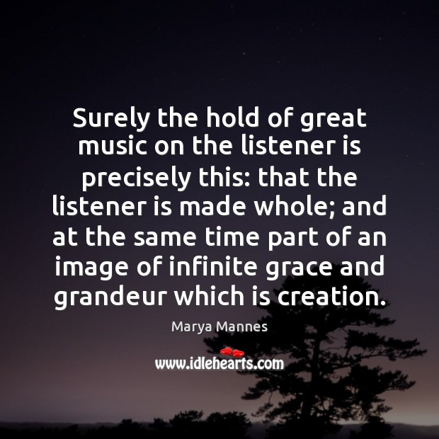 Surely the hold of great music on the listener is precisely this: Marya Mannes Picture Quote