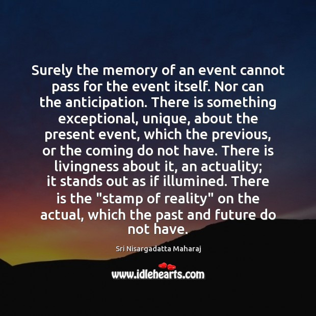 Surely the memory of an event cannot pass for the event itself. Image