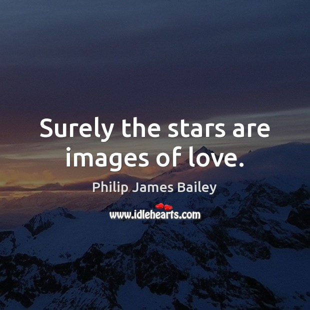 Surely the stars are images of love. Philip James Bailey Picture Quote