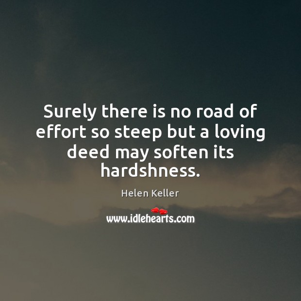 Surely there is no road of effort so steep but a loving deed may soften its hardshness. Helen Keller Picture Quote
