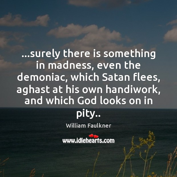 Image, …surely there is something in madness, even the demoniac, which Satan flees,