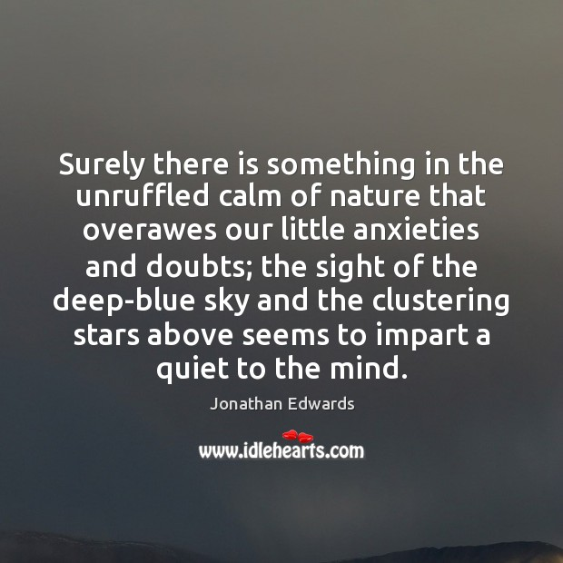 Surely there is something in the unruffled calm of nature that overawes Jonathan Edwards Picture Quote