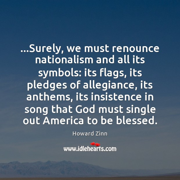 …Surely, we must renounce nationalism and all its symbols: its flags, its Image