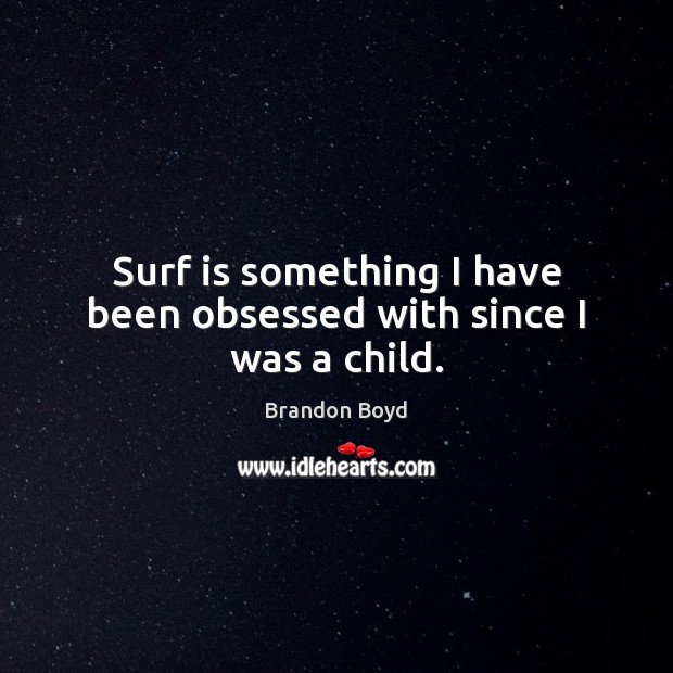 Surf is something I have been obsessed with since I was a child. Image