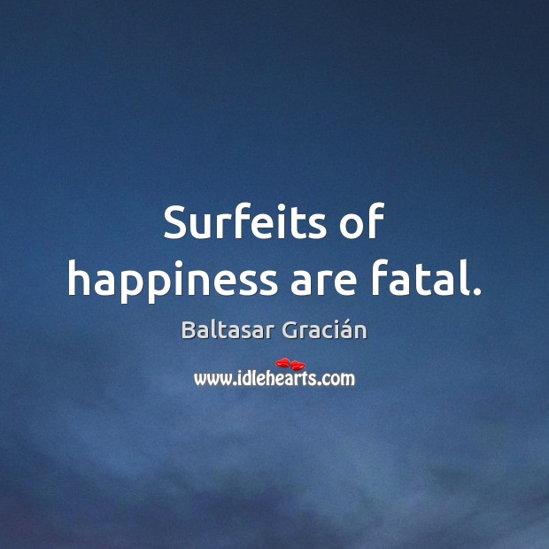 Surfeits of happiness are fatal. Image
