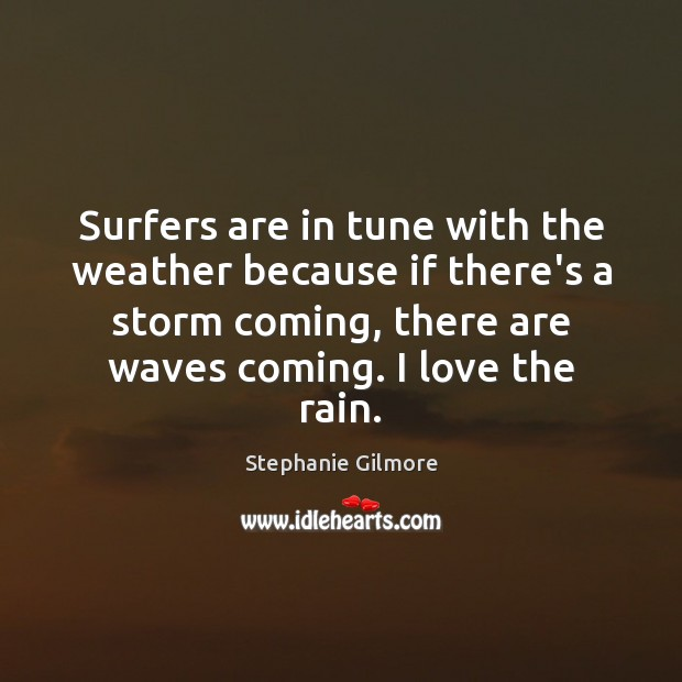 Surfers are in tune with the weather because if there's a storm Image