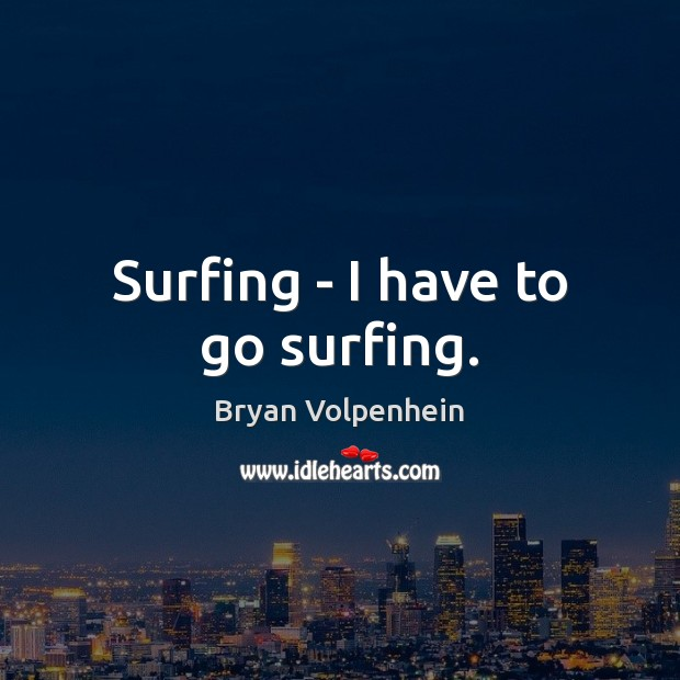 Image, Surfing – I have to go surfing.