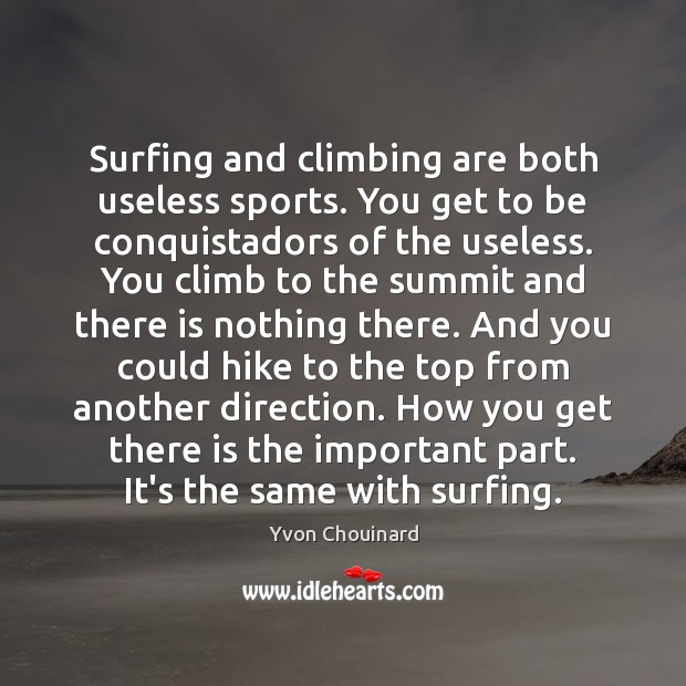 Surfing and climbing are both useless sports. You get to be conquistadors Yvon Chouinard Picture Quote