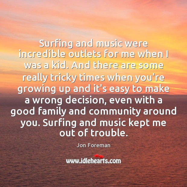 Surfing and music were incredible outlets for me when I was a Jon Foreman Picture Quote