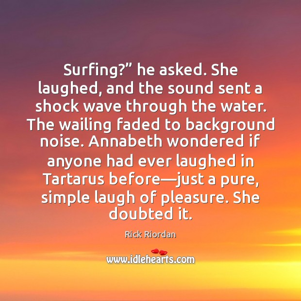"Image, Surfing?"" he asked. She laughed, and the sound sent a shock wave"