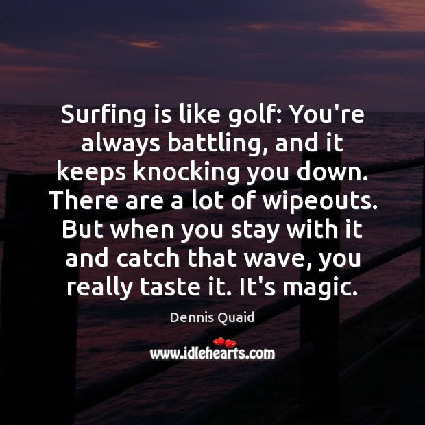 Surfing is like golf: You're always battling, and it keeps knocking you Image