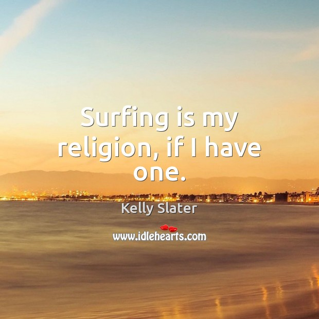Surfing is my religion, if I have one. Image
