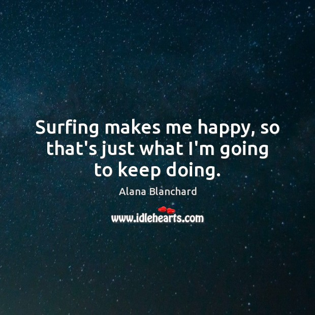 Image, Surfing makes me happy, so that's just what I'm going to keep doing.