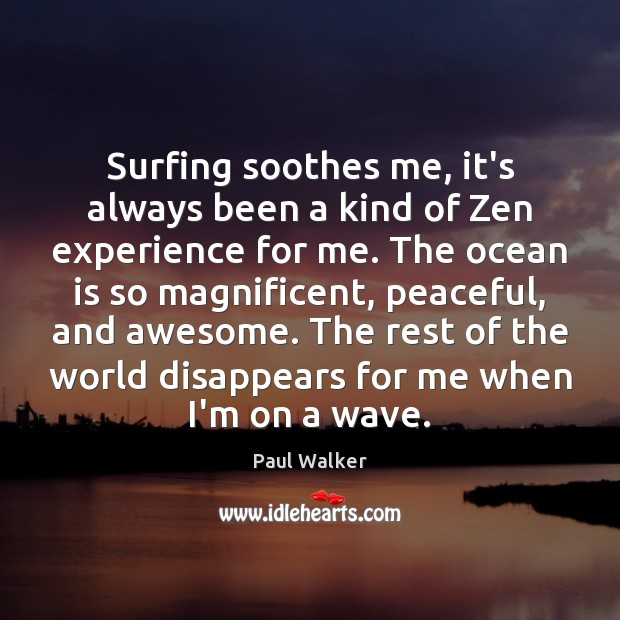 Surfing soothes me, it's always been a kind of Zen experience for Paul Walker Picture Quote