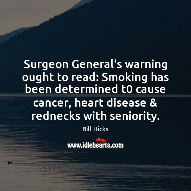 Image, Surgeon General's warning ought to read: Smoking has been determined t0 cause