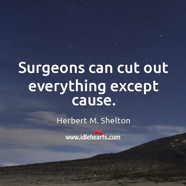 Surgeons can cut out everything except cause. Image