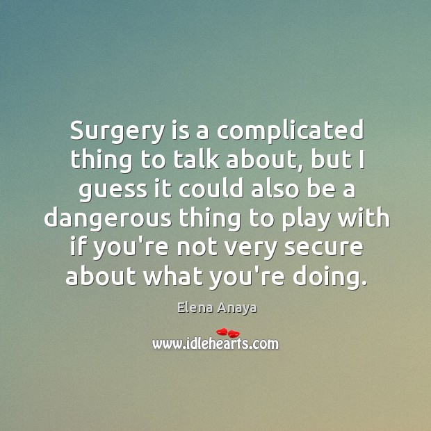 Surgery is a complicated thing to talk about, but I guess it Image