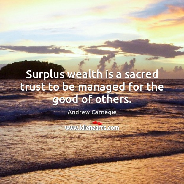 Surplus wealth is a sacred trust to be managed for the good of others. Andrew Carnegie Picture Quote