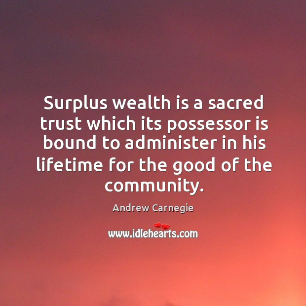 Image, Surplus wealth is a sacred trust which its possessor is bound to administer in his lifetime for the good of the community.