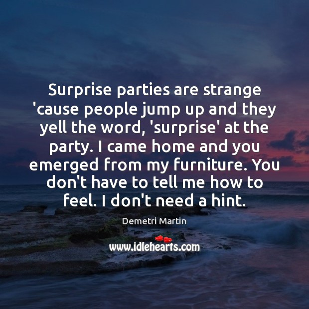 Surprise parties are strange 'cause people jump up and they yell the Image
