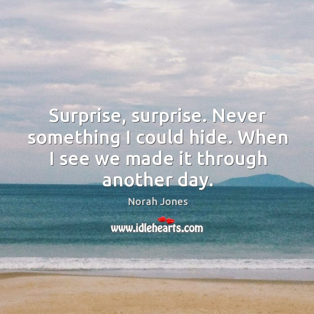 Surprise, surprise. Never something I could hide. When I see we made it through another day. Image