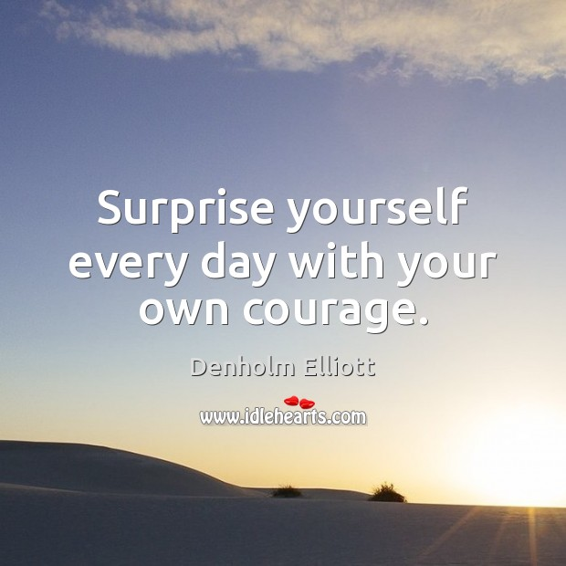 Surprise yourself every day with your own courage. Image
