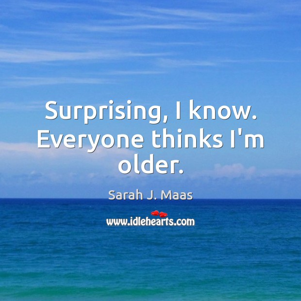 Surprising, I know. Everyone thinks I'm older. Sarah J. Maas Picture Quote