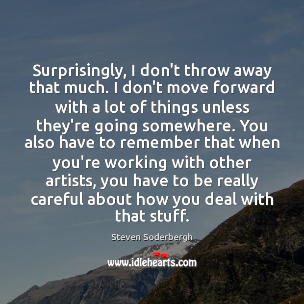 Surprisingly, I don't throw away that much. I don't move forward with Steven Soderbergh Picture Quote