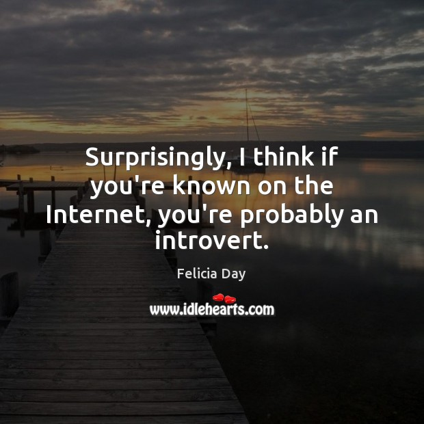 Image, Surprisingly, I think if you're known on the Internet, you're probably an introvert.