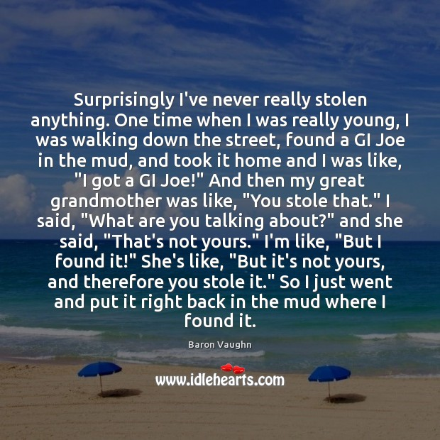 Surprisingly I've never really stolen anything. One time when I was really Image