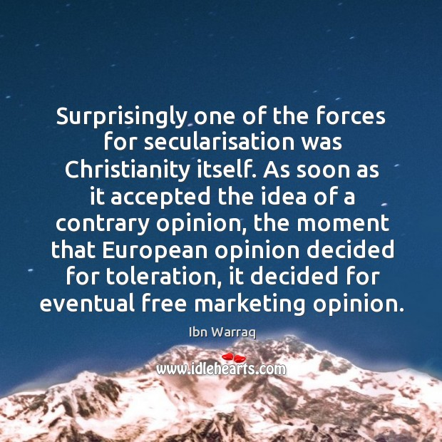 Surprisingly one of the forces for secularisation was Christianity itself. As soon Image