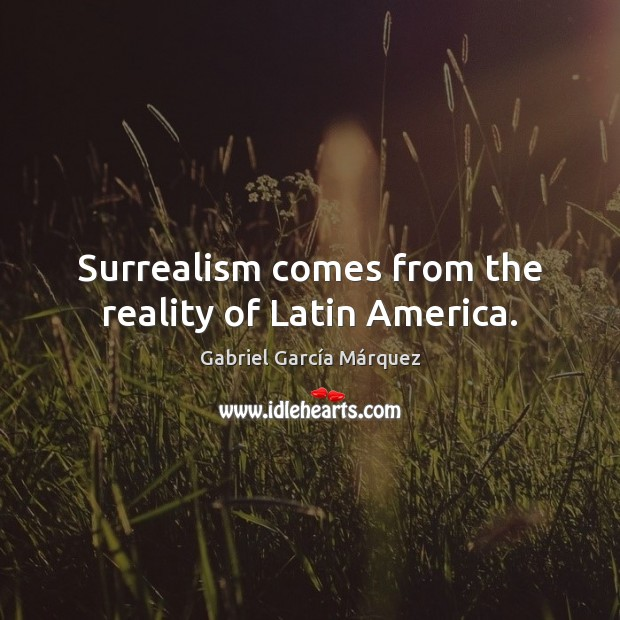 Surrealism comes from the reality of Latin America. Gabriel García Márquez Picture Quote