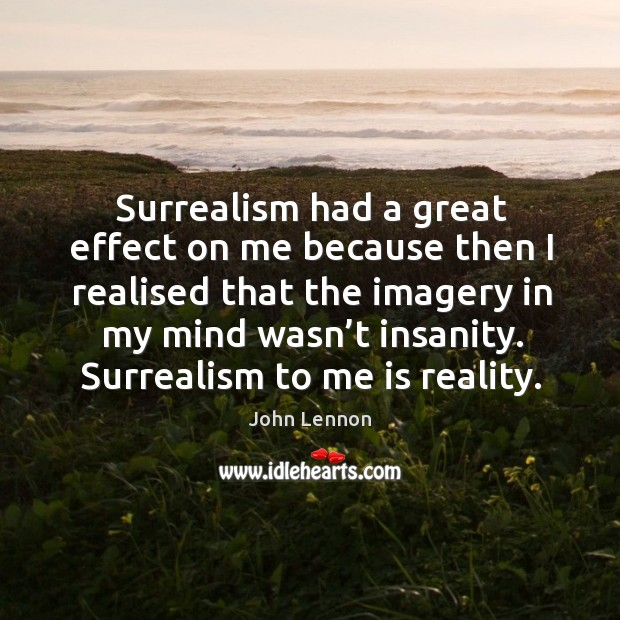 Image, Surrealism had a great effect on me because then I realised that the imagery in my mind wasn't insanity.