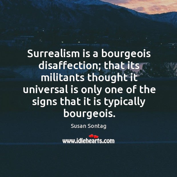 Surrealism is a bourgeois disaffection; that its militants thought it universal Image