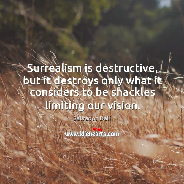 Surrealism is destructive, but it destroys only what it considers to be shackles limiting our vision. Image