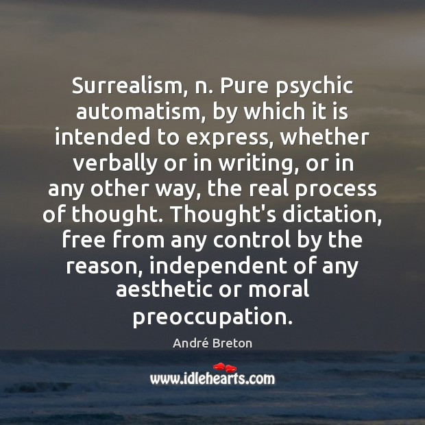 Image, Surrealism, n. Pure psychic automatism, by which it is intended to express,