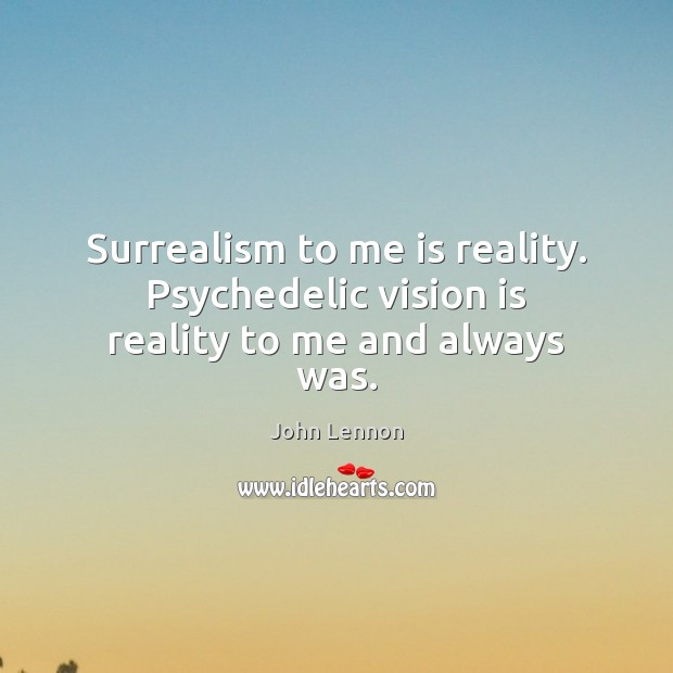Surrealism to me is reality. Psychedelic vision is reality to me and always was. Image