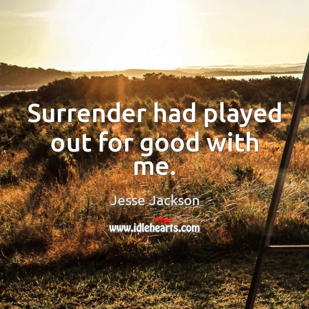 Surrender had played out for good with me. Image
