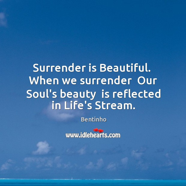 Image, Surrender is Beautiful.  When we surrender  Our Soul's beauty  is reflected in