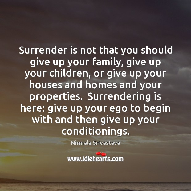 Surrender is not that you should give up your family, give up Nirmala Srivastava Picture Quote
