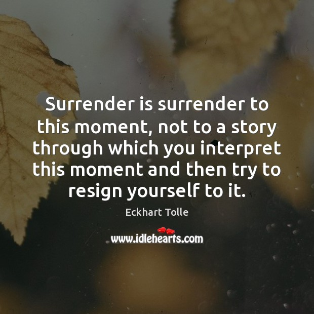 Surrender is surrender to this moment, not to a story through which Image
