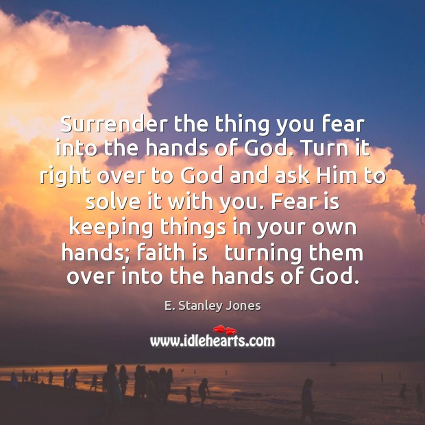 Surrender the thing you fear into the hands of God. Turn it E. Stanley Jones Picture Quote