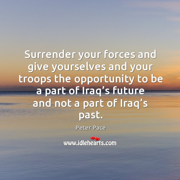 Surrender your forces and give yourselves and your troops the opportunity Peter Pace Picture Quote