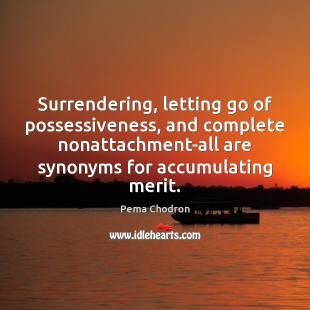 Surrendering, letting go of possessiveness, and complete nonattachment-all are synonyms for accumulating Letting Go Quotes Image