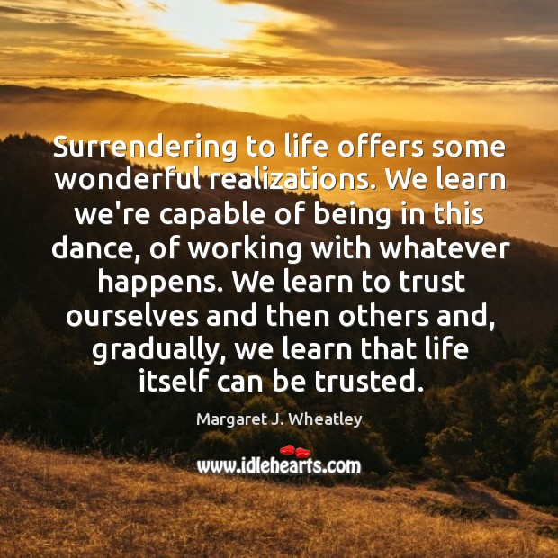 Surrendering to life offers some wonderful realizations. We learn we're capable of Margaret J. Wheatley Picture Quote