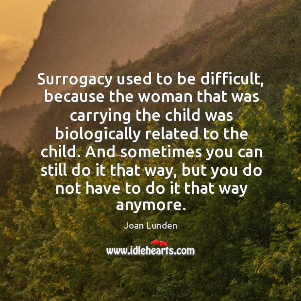 Surrogacy used to be difficult, because the woman that was carrying the child was Joan Lunden Picture Quote