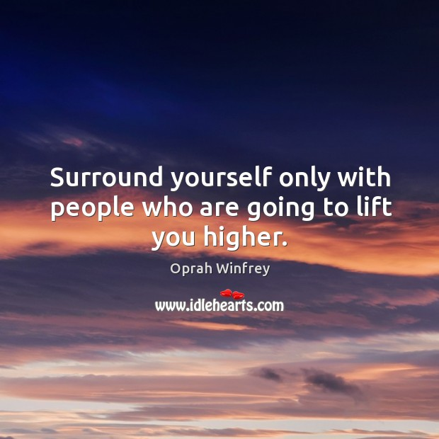 Surround yourself only with people who are going to lift you higher. Image