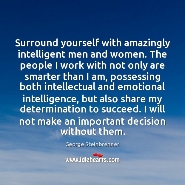 Surround yourself with amazingly intelligent men and women. The people I work George Steinbrenner Picture Quote